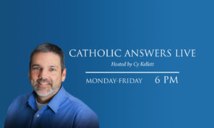 Catholic Answers Live airs Monday thru Friday at 6 PM Eastern Time