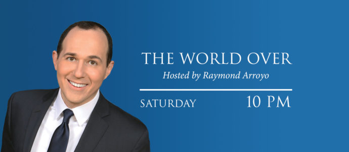 The World Over with Raymond Arroyo airs Saturdays at 10 PM Eastern time